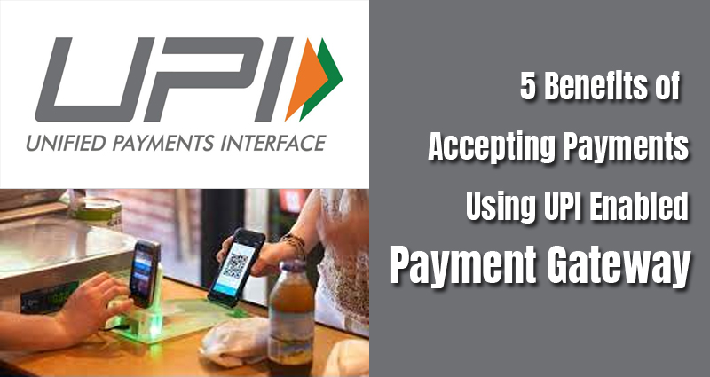 5 Benefits of Accepting Payments Using UPI Enabled Payment Gateway